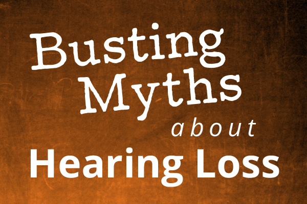 Busting Myths about Hearing Loss